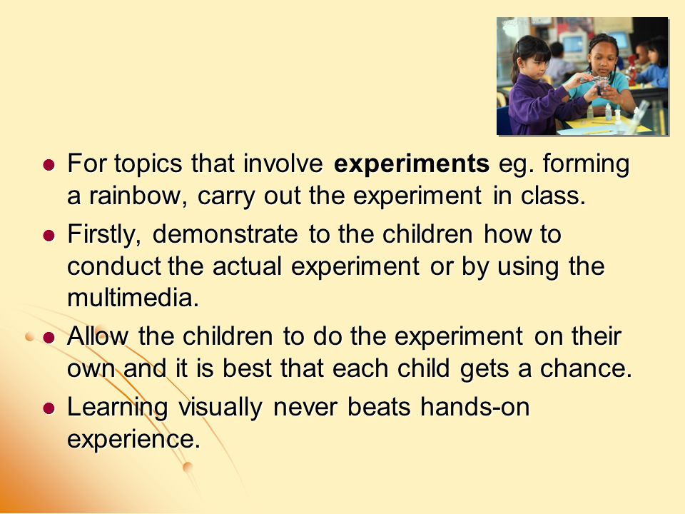 For topics that involve experiments eg. forming a rainbow, carry out the experiment in class. For topics that involve experiments eg. forming a rainbo