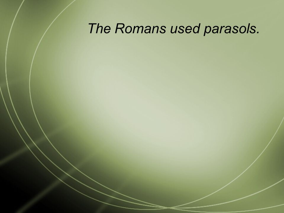 The Romans used parasols.