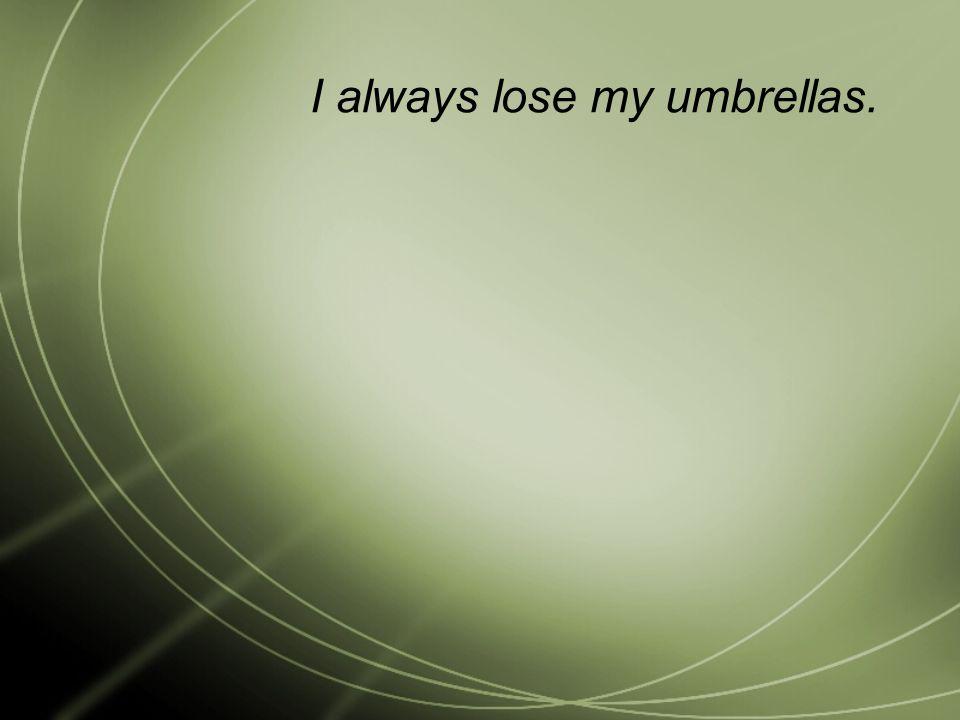 I always lose my umbrellas.