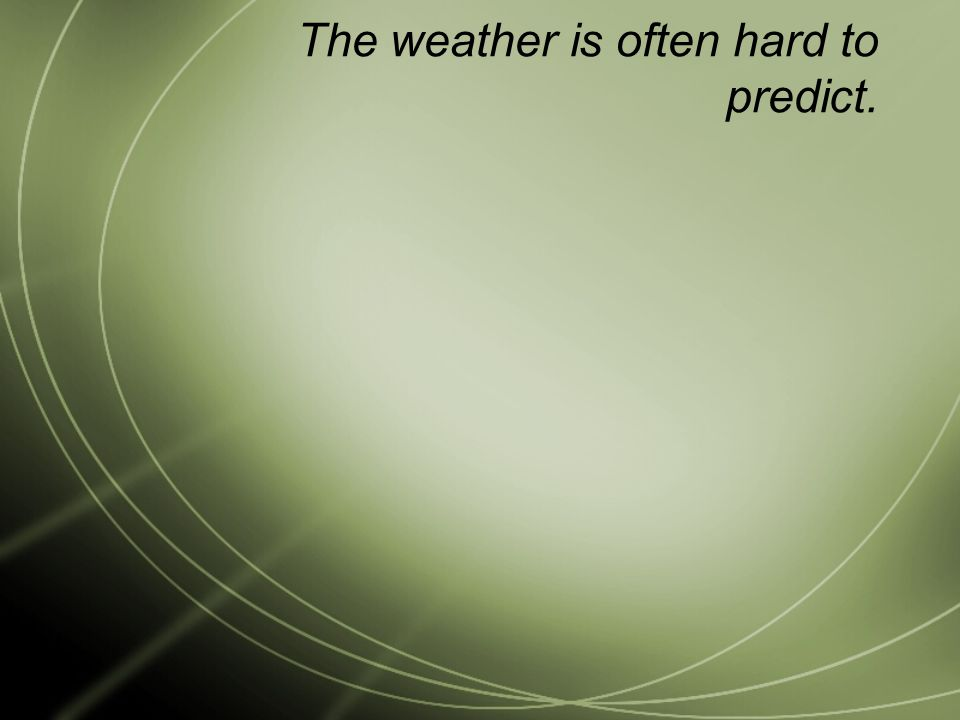The weather is often hard to predict.