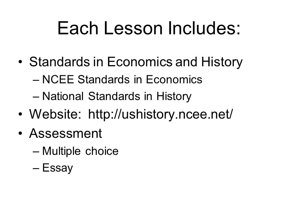 Each Lesson Includes: Standards in Economics and History –NCEE Standards in Economics –National Standards in History Website: http://ushistory.ncee.net/ Assessment –Multiple choice –Essay