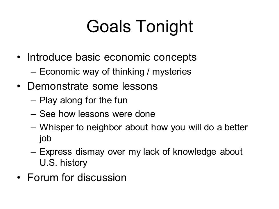 Goals Tonight Introduce basic economic concepts –Economic way of thinking / mysteries Demonstrate some lessons –Play along for the fun –See how lessons were done –Whisper to neighbor about how you will do a better job –Express dismay over my lack of knowledge about U.S.