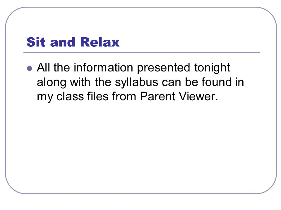 Sit and Relax All the information presented tonight along with the syllabus can be found in my class files from Parent Viewer.