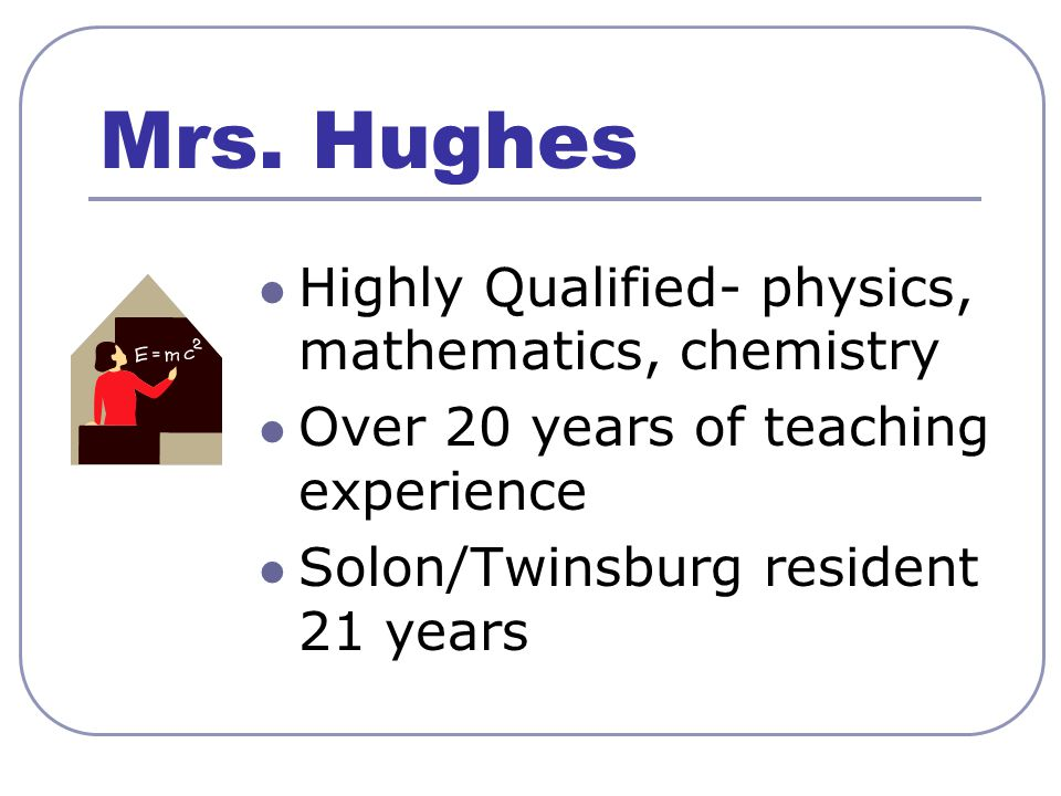 Mrs. Hughes Highly Qualified- physics, mathematics, chemistry Over 20 years of teaching experience Solon/Twinsburg resident 21 years