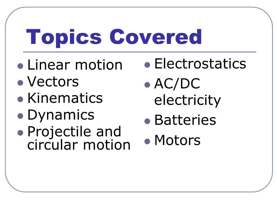 Topics Covered Linear motion Vectors Kinematics Dynamics Projectile and circular motion Electrostatics AC/DC electricity Batteries Motors