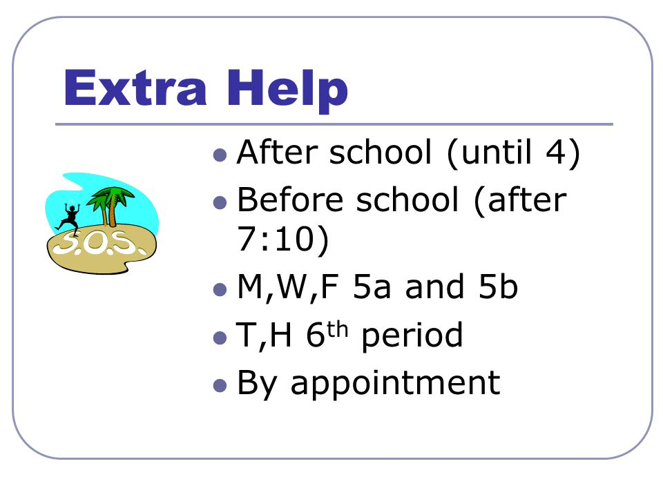 Extra Help After school (until 4) Before school (after 7:10) M,W,F 5a and 5b T,H 6 th period By appointment
