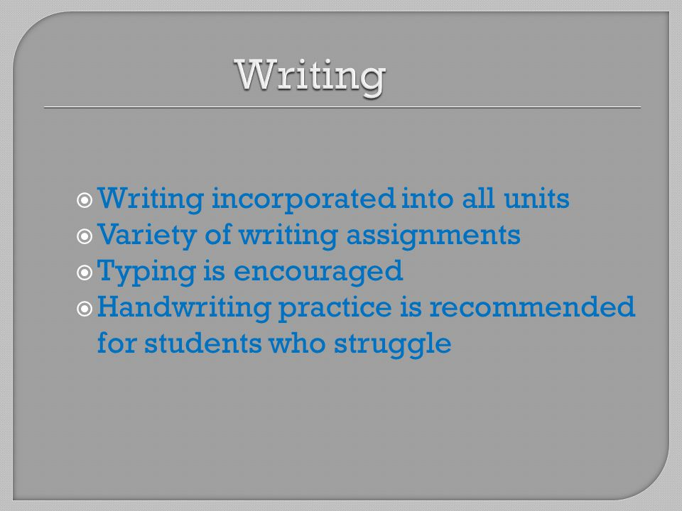  Writing incorporated into all units  Variety of writing assignments  Typing is encouraged  Handwriting practice is recommended for students who struggle