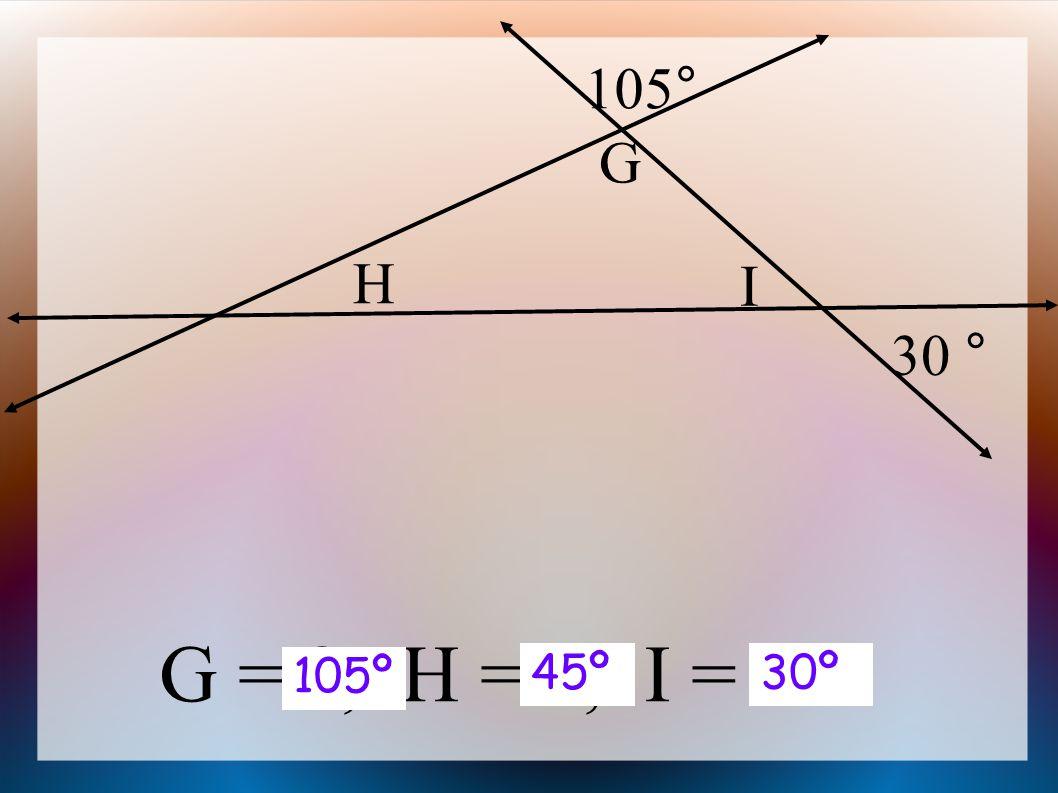 G = , H = , I = G H I 105° 30 ° 105º 30º45º