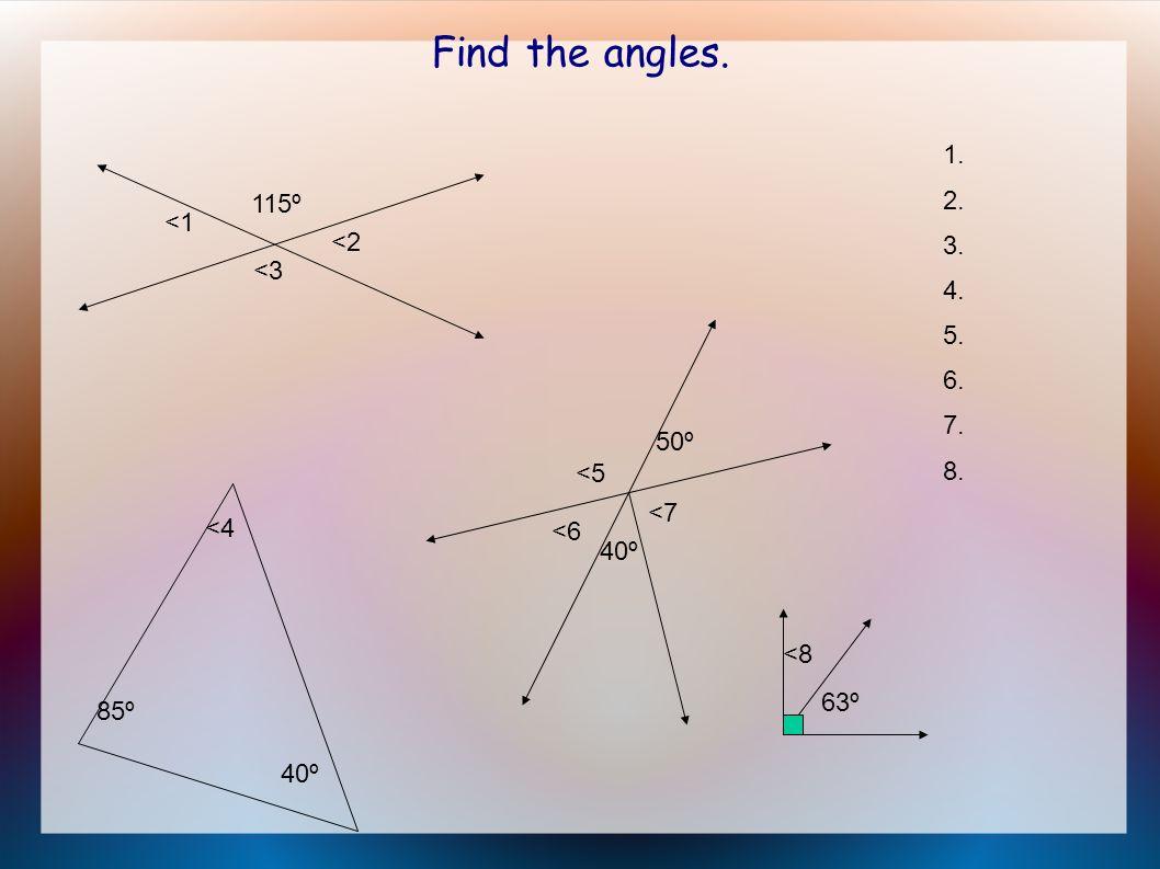 Find the angles. 115º <1 <2 <3 1. 2. 3. 4. 5. 6. 7. 8. 85º <4 40º 50º <5 <6 40º <7 <8 63º