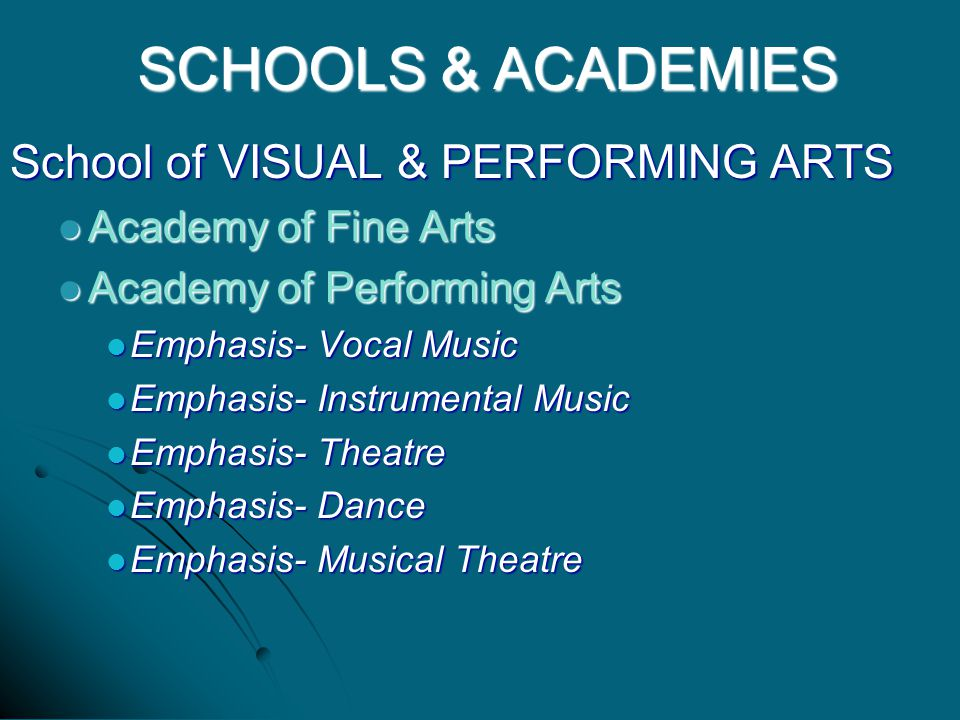 School of VISUAL & PERFORMING ARTS Academy of Fine Arts Academy of Fine Arts Academy of Performing Arts Academy of Performing Arts Emphasis- Vocal Music Emphasis- Vocal Music Emphasis- Instrumental Music Emphasis- Instrumental Music Emphasis- Theatre Emphasis- Theatre Emphasis- Dance Emphasis- Dance Emphasis- Musical Theatre Emphasis- Musical Theatre SCHOOLS & ACADEMIES