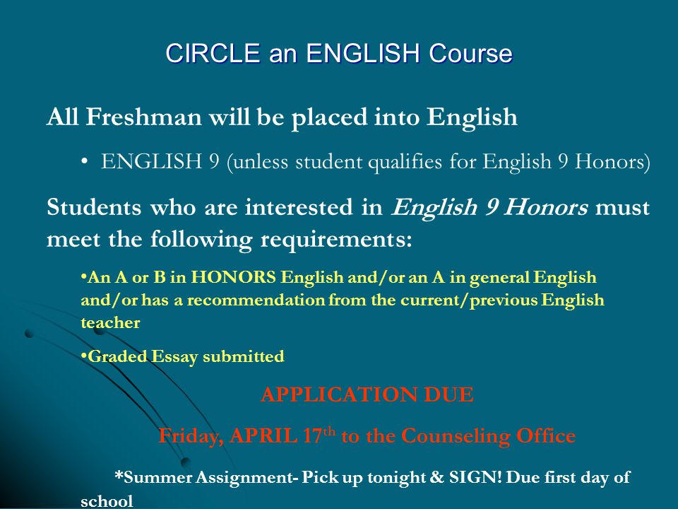 CIRCLE an ENGLISH Course All Freshman will be placed into English ENGLISH 9 (unless student qualifies for English 9 Honors) Students who are interested in English 9 Honors must meet the following requirements: An A or B in HONORS English and/or an A in general English and/or has a recommendation from the current/previous English teacher Graded Essay submitted APPLICATION DUE Friday, APRIL 17 th to the Counseling Office *Summer Assignment- Pick up tonight & SIGN.