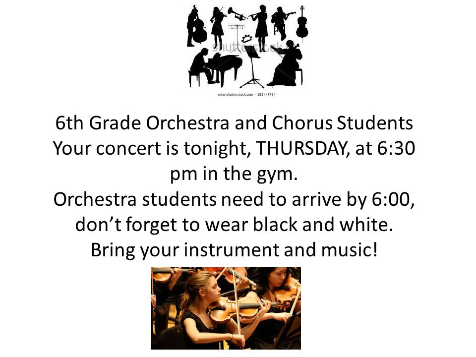 6th Grade Orchestra and Chorus Students Your concert is tonight, THURSDAY, at 6:30 pm in the gym.