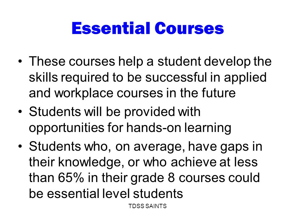 Essential Courses These courses help a student develop the skills required to be successful in applied and workplace courses in the future Students will be provided with opportunities for hands-on learning Students who, on average, have gaps in their knowledge, or who achieve at less than 65% in their grade 8 courses could be essential level students TDSS SAINTS