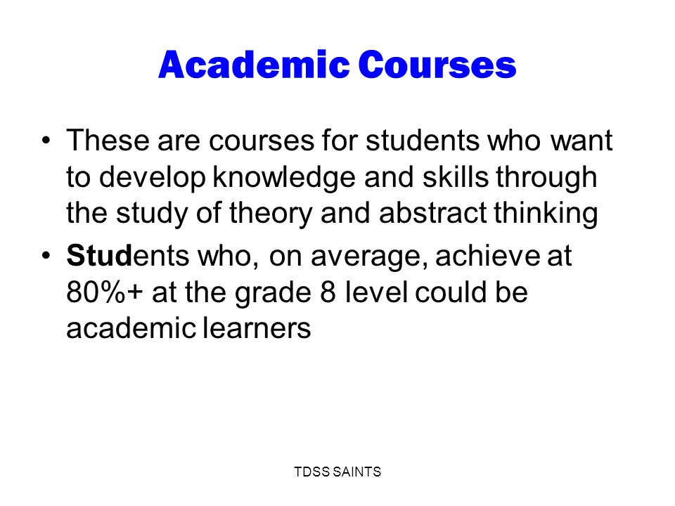 Academic Courses These are courses for students who want to develop knowledge and skills through the study of theory and abstract thinking Students who, on average, achieve at 80%+ at the grade 8 level could be academic learners TDSS SAINTS