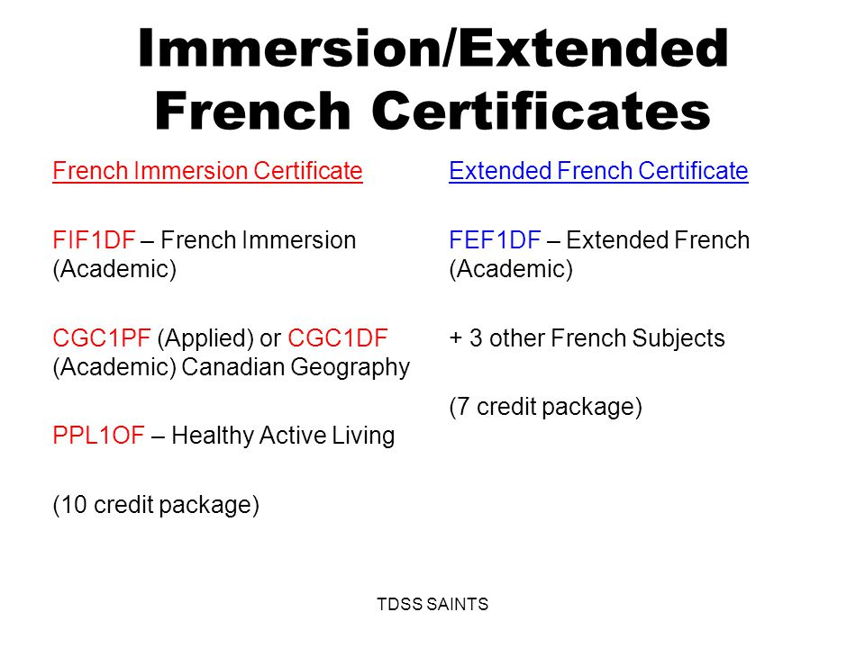 Immersion/Extended French Certificates French Immersion Certificate FIF1DF – French Immersion (Academic) CGC1PF (Applied) or CGC1DF (Academic) Canadian Geography PPL1OF – Healthy Active Living (10 credit package) Extended French Certificate FEF1DF – Extended French (Academic) + 3 other French Subjects (7 credit package) TDSS SAINTS