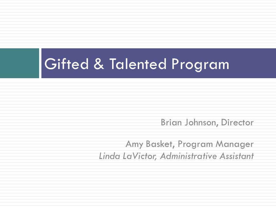Brian Johnson, Director Amy Basket, Program Manager Linda LaVictor, Administrative Assistant Gifted & Talented Program
