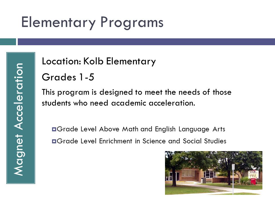 Elementary Programs Magnet Acceleration Location: Kolb Elementary Grades 1-5 This program is designed to meet the needs of those students who need aca