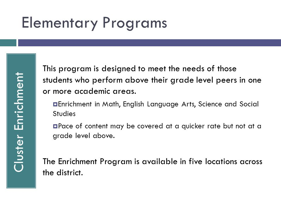 Elementary Programs Cluster Enrichment This program is designed to meet the needs of those students who perform above their grade level peers in one or more academic areas.