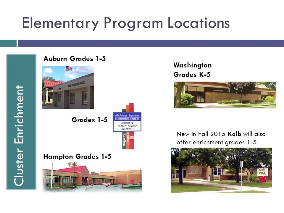 Elementary Program Locations Cluster Enrichment Auburn Grades 1-5 Grades 1-5 Hampton Grades 1-5 Washington Grades K-5 New in Fall 2015 Kolb will also offer enrichment grades 1-5