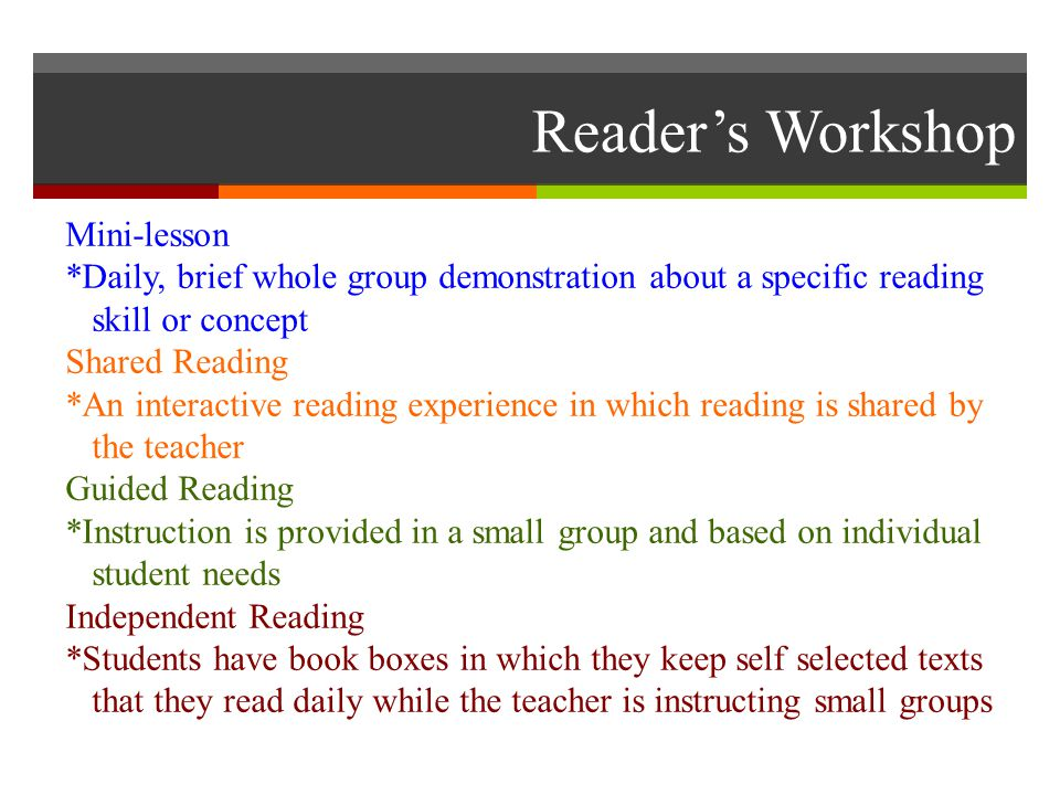 Reader's Workshop Mini-lesson *Daily, brief whole group demonstration about a specific reading skill or concept Shared Reading *An interactive reading
