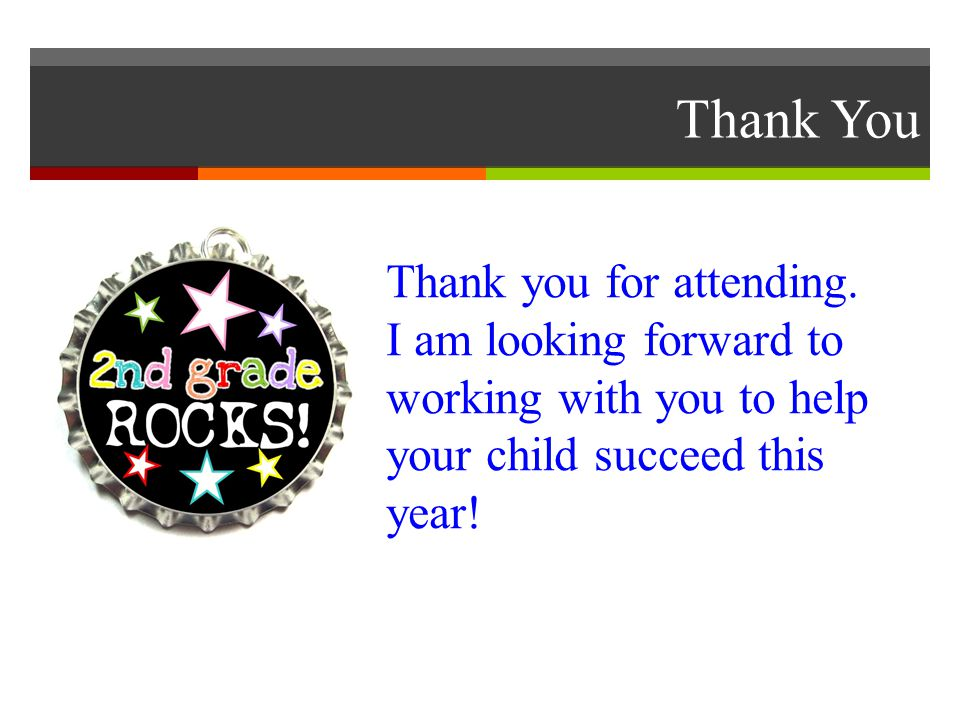Thank You Thank you for attending. I am looking forward to working with you to help your child succeed this year!