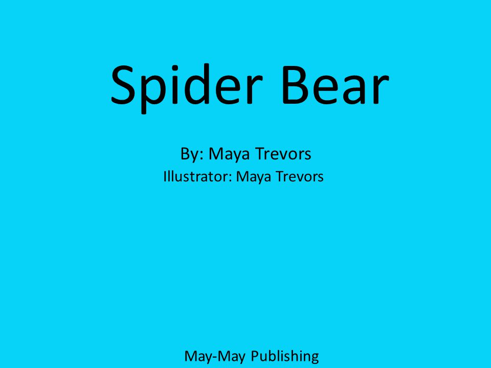 A Spider Bear Tale By: Maya Trevors Spider Bear By: Maya Trevors Illustrator: Maya Trevors May-May Publishing