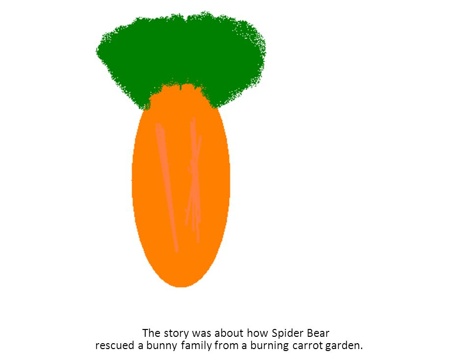 The story was about how Spider Bear rescued a bunny family from a burning carrot garden.