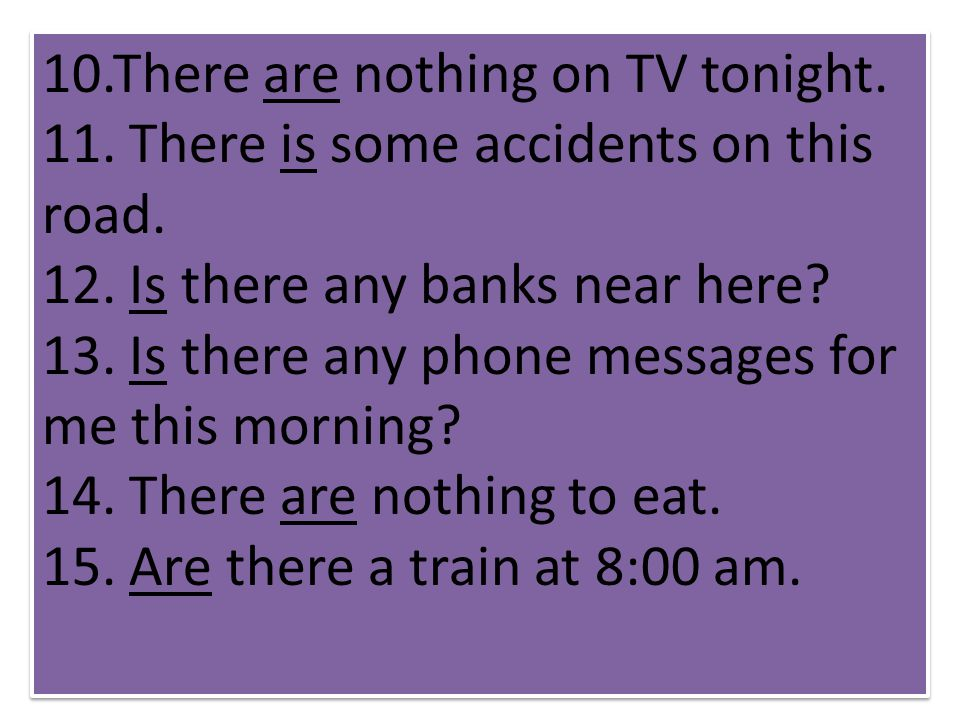 10.There are nothing on TV tonight. 11. There is some accidents on this road. 12. Is there any banks near here? 13. Is there any phone messages for me