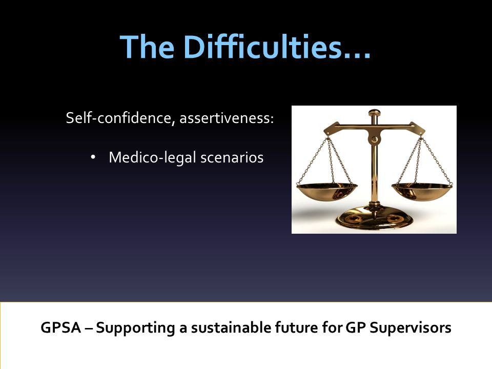 The Difficulties… GPSA – Supporting a sustainable future for GP Supervisors Self-confidence, assertiveness: Medico-legal scenarios