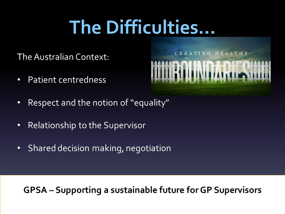 The Difficulties… GPSA – Supporting a sustainable future for GP Supervisors The Australian Context: Patient centredness Respect and the notion of equality Relationship to the Supervisor Shared decision making, negotiation