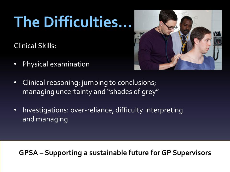 The Difficulties… GPSA – Supporting a sustainable future for GP Supervisors Clinical Skills: Physical examination Clinical reasoning: jumping to conclusions; managing uncertainty and shades of grey Investigations: over-reliance, difficulty interpreting and managing