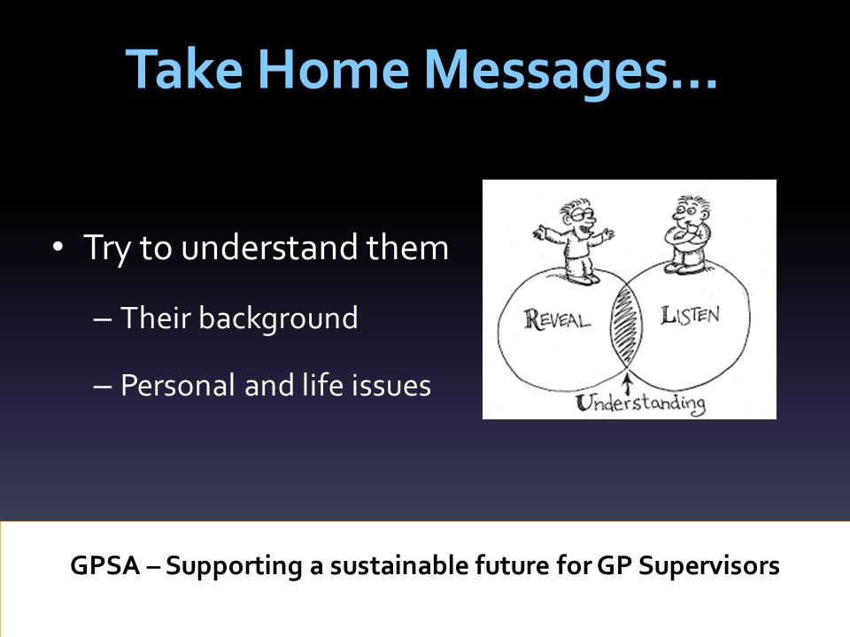 Take Home Messages… GPSA – Supporting a sustainable future for GP Supervisors Try to understand them – Their background – Personal and life issues