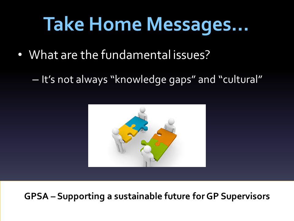 Take Home Messages… GPSA – Supporting a sustainable future for GP Supervisors What are the fundamental issues.