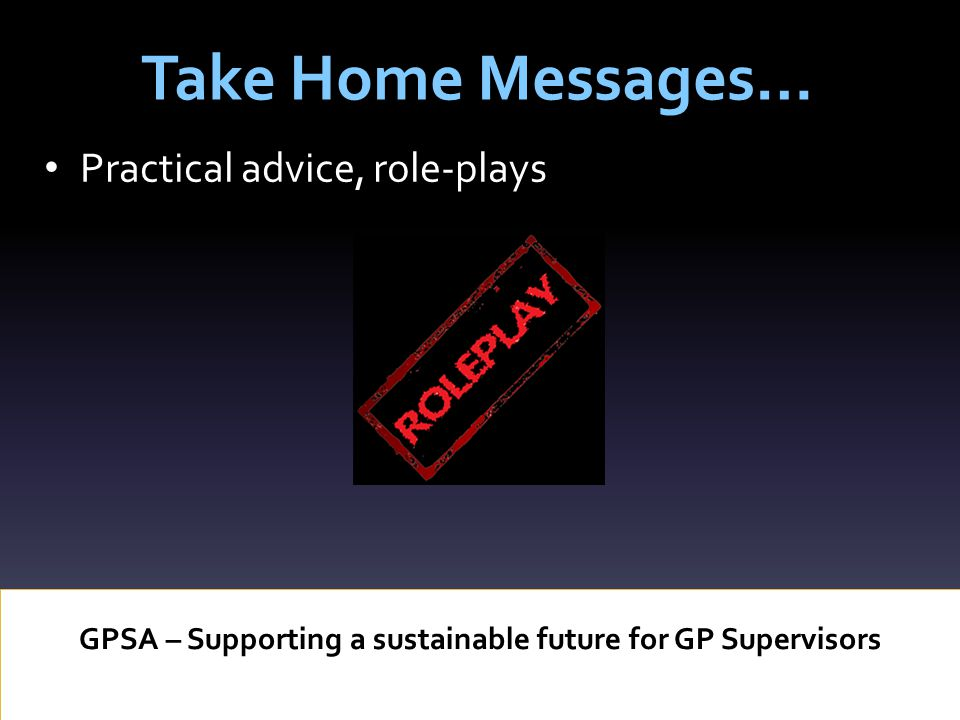 Take Home Messages… GPSA – Supporting a sustainable future for GP Supervisors Practical advice, role-plays