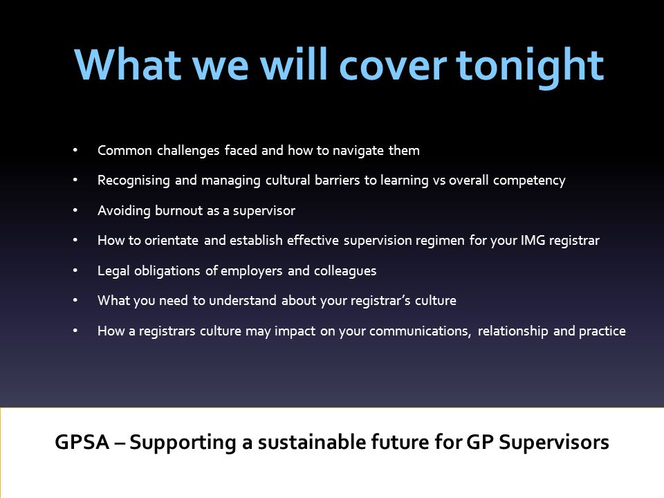 What we will cover tonight GPSA – Supporting a sustainable future for GP Supervisors Common challenges faced and how to navigate them Recognising and managing cultural barriers to learning vs overall competency Avoiding burnout as a supervisor How to orientate and establish effective supervision regimen for your IMG registrar Legal obligations of employers and colleagues What you need to understand about your registrar's culture How a registrars culture may impact on your communications, relationship and practice