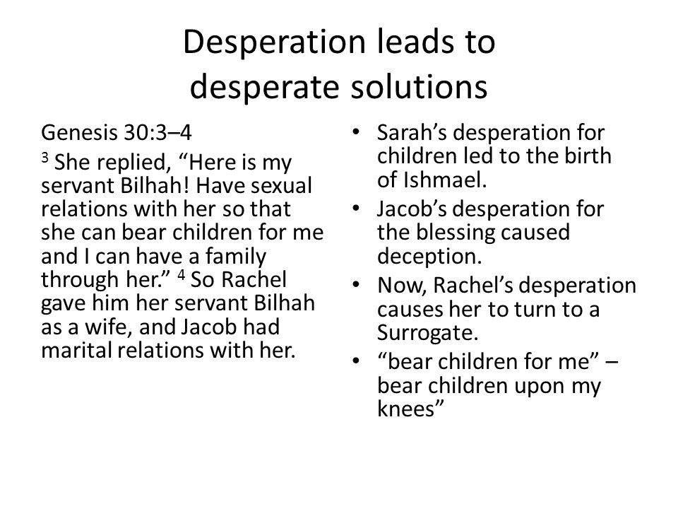 "Desperation leads to desperate solutions Genesis 30:3–4 3 She replied, ""Here is my servant Bilhah! Have sexual relations with her so that she can bear"