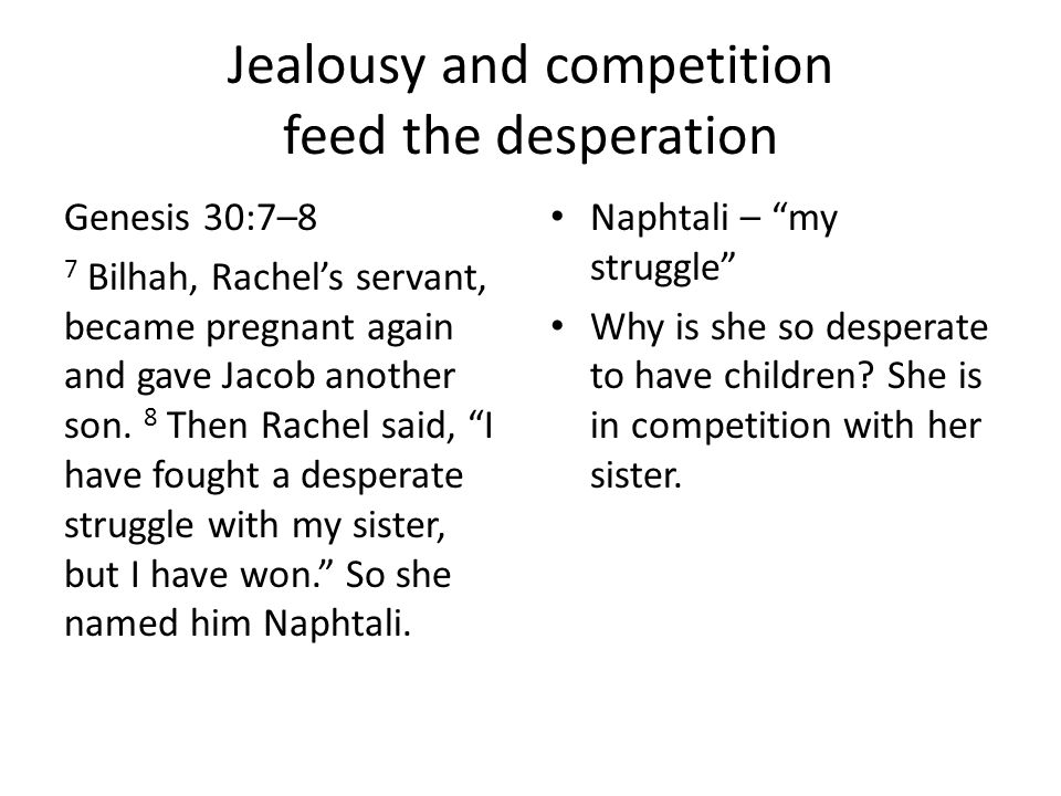 Jealousy and competition feed the desperation Genesis 30:7–8 7 Bilhah, Rachel's servant, became pregnant again and gave Jacob another son. 8 Then Rach