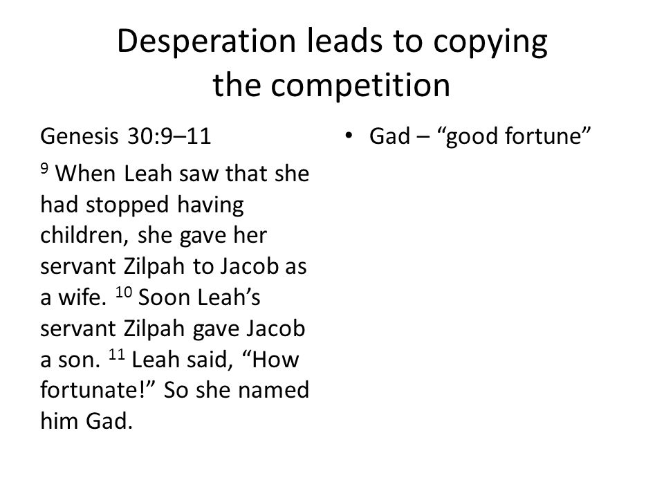 Desperation leads to copying the competition Genesis 30:9–11 9 When Leah saw that she had stopped having children, she gave her servant Zilpah to Jaco