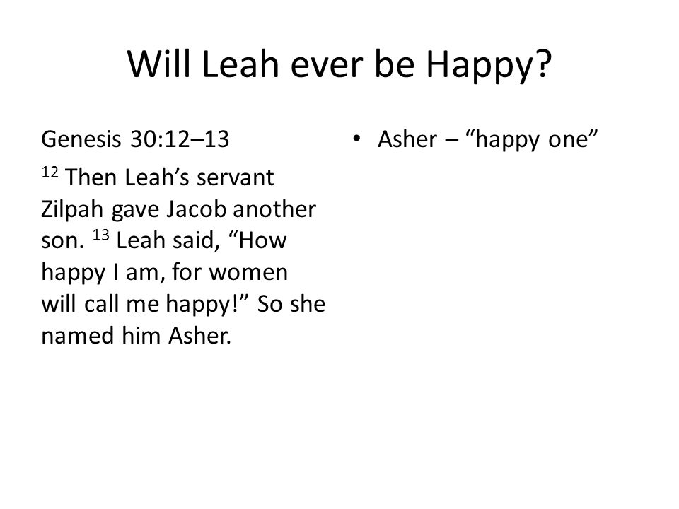 "Will Leah ever be Happy? Genesis 30:12–13 12 Then Leah's servant Zilpah gave Jacob another son. 13 Leah said, ""How happy I am, for women will call me"