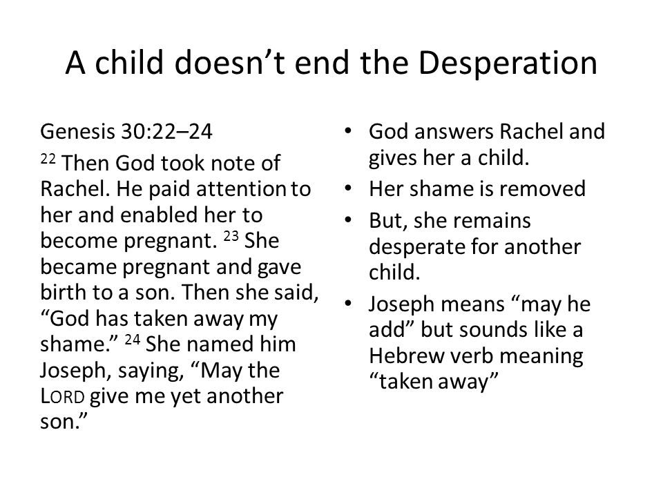 A child doesn't end the Desperation Genesis 30:22–24 22 Then God took note of Rachel. He paid attention to her and enabled her to become pregnant. 23