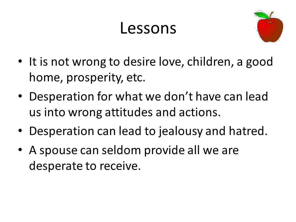Lessons It is not wrong to desire love, children, a good home, prosperity, etc. Desperation for what we don't have can lead us into wrong attitudes an