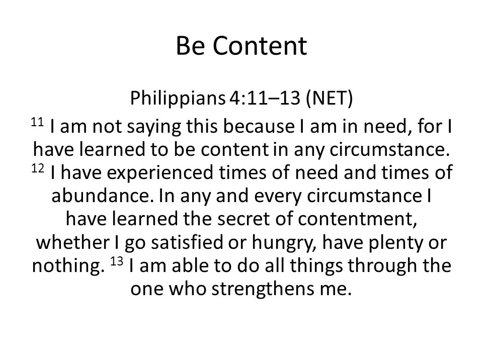 Be Content Philippians 4:11–13 (NET) 11 I am not saying this because I am in need, for I have learned to be content in any circumstance. 12 I have exp