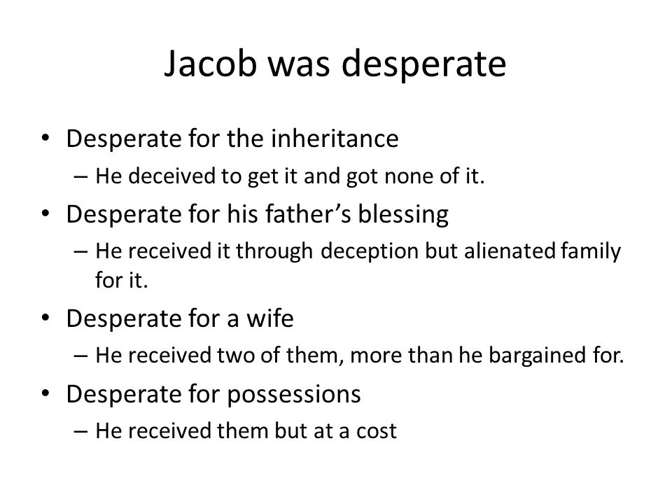 Jacob was desperate Desperate for the inheritance – He deceived to get it and got none of it. Desperate for his father's blessing – He received it thr