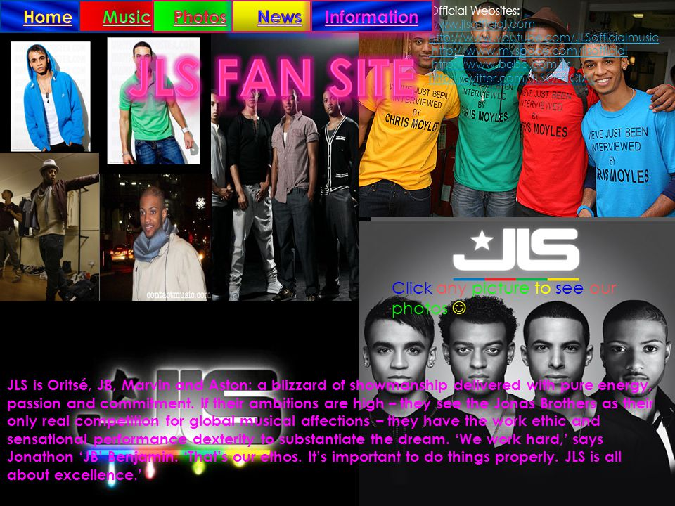Official Websites: www.jlsofficial.com http://www.youtube.com/JLSofficialmusic http://www.myspace.com/jlsofficial http://www.bebo.com/jls http://twitter.com/JLSOFFICIAL JLS is Oritsé, JB, Marvin and Aston: a blizzard of showmanship delivered with pure energy, passion and commitment.