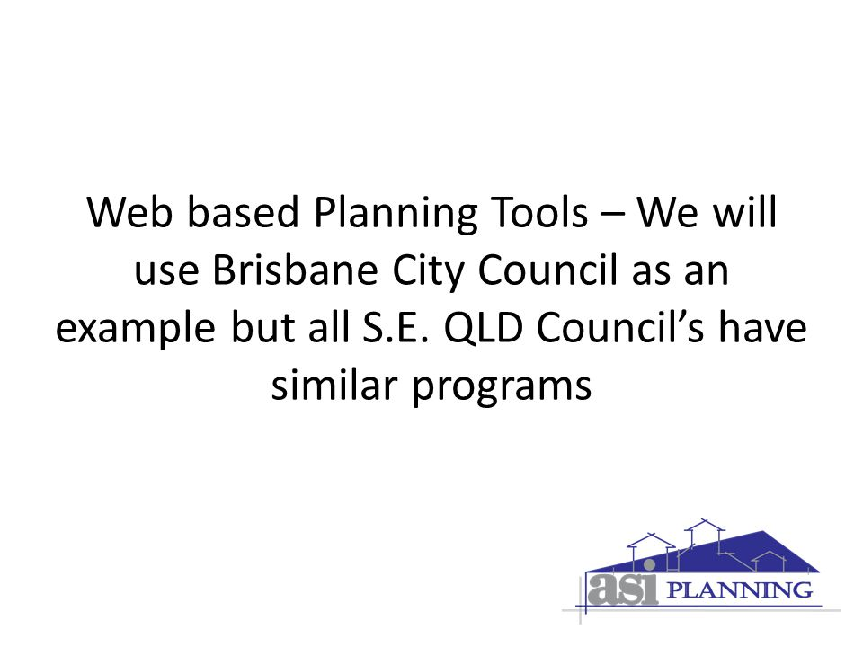 Web based Planning Tools – We will use Brisbane City Council as an example but all S.E.