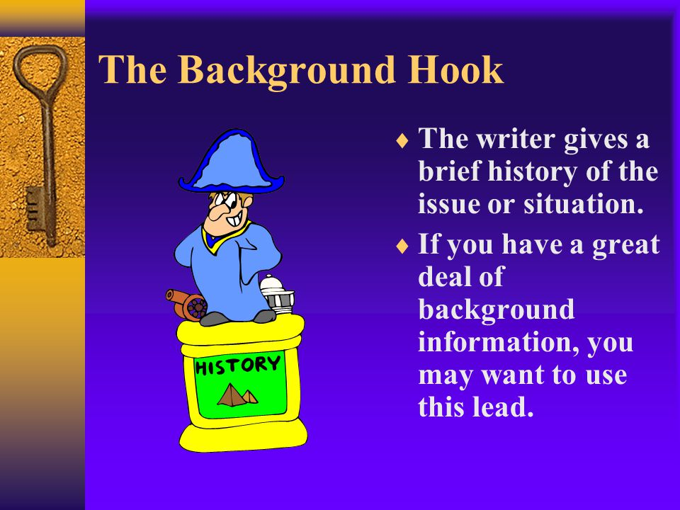 The Background Hook  The writer gives a brief history of the issue or situation.