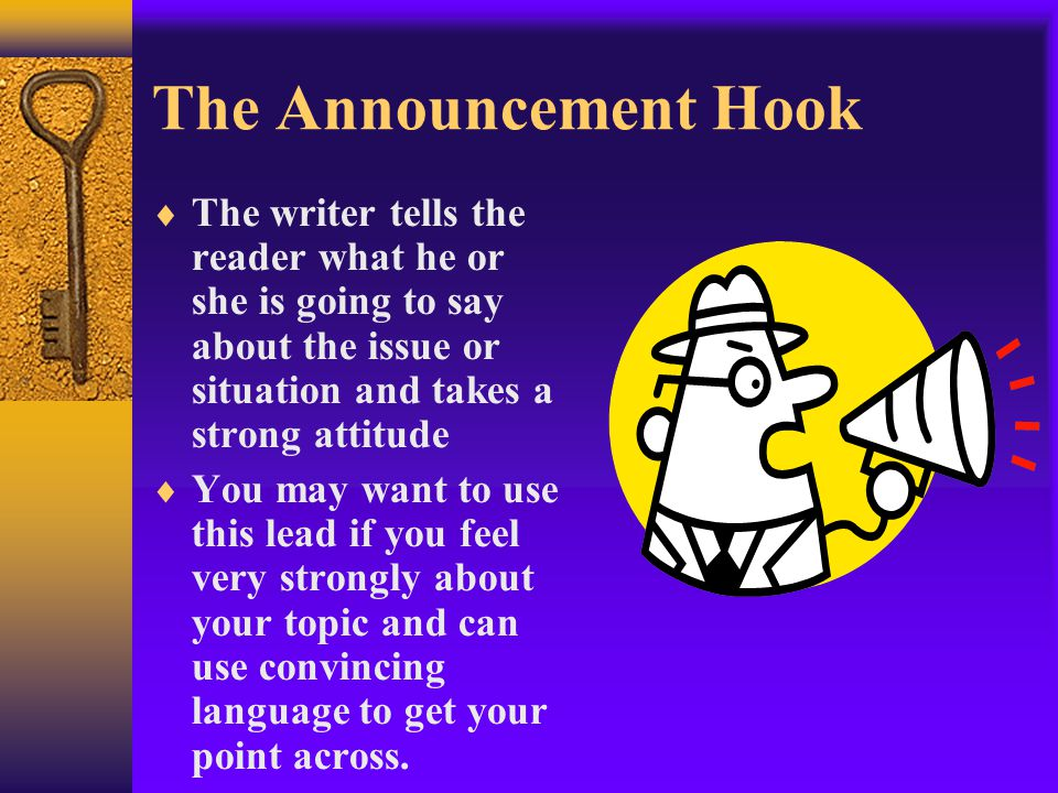 The Announcement Hook  The writer tells the reader what he or she is going to say about the issue or situation and takes a strong attitude  You may want to use this lead if you feel very strongly about your topic and can use convincing language to get your point across.