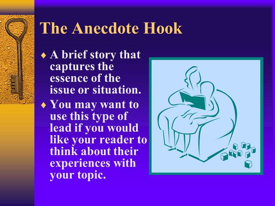 The Anecdote Hook  A brief story that captures the essence of the issue or situation.