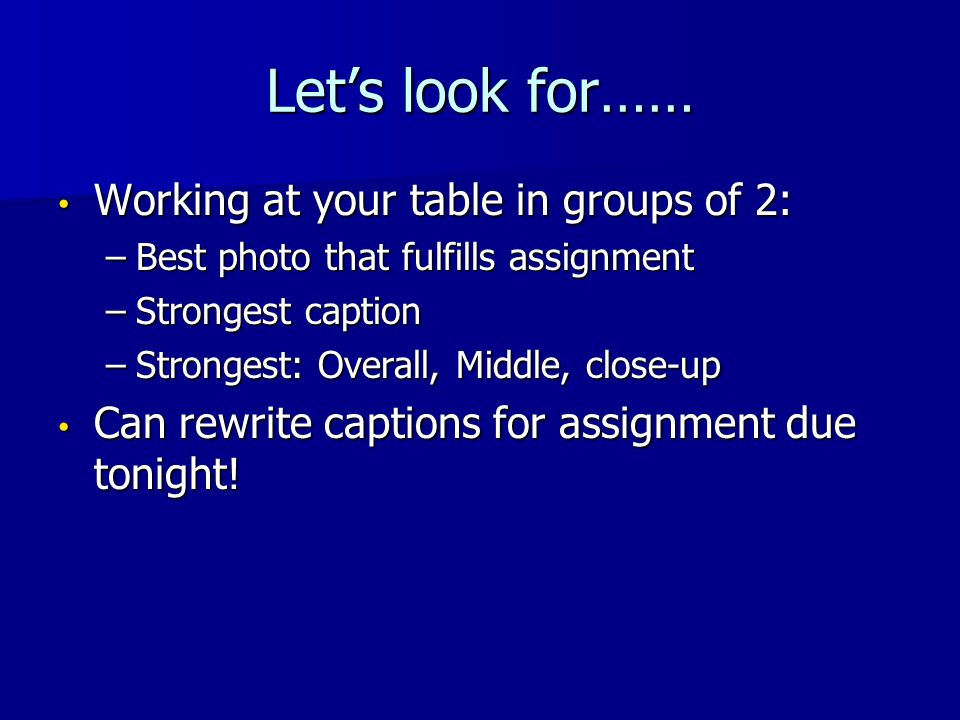 Let's look for…… Working at your table in groups of 2: Working at your table in groups of 2: –Best photo that fulfills assignment –Strongest caption –Strongest: Overall, Middle, close-up Can rewrite captions for assignment due tonight.