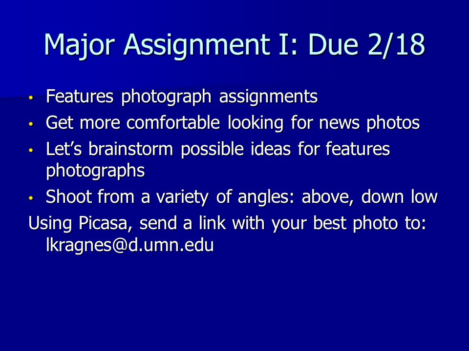 Major Assignment I: Due 2/18 Features photograph assignments Features photograph assignments Get more comfortable looking for news photos Get more comfortable looking for news photos Let's brainstorm possible ideas for features photographs Let's brainstorm possible ideas for features photographs Shoot from a variety of angles: above, down low Shoot from a variety of angles: above, down low Using Picasa, send a link with your best photo to: lkragnes@d.umn.edu